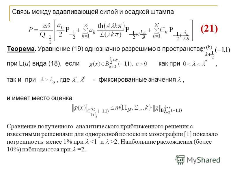 Связь между вдавливающей силой и осадкой штампа Теорема. Уравнение (19) однозначно разрешимо в пространстве при L(u) вида (18), если как при, так и при, где - фиксированные значения, и имеет место оценка Сравнение полученного аналитического приближен