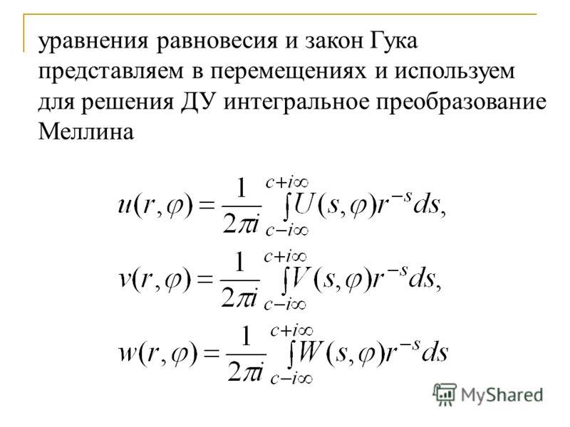 уравнения равновесия и закон Гука представляем в перемещениях и используем для решения ДУ интегральное преобразование Меллина