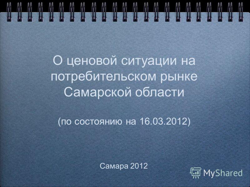 О ценовой ситуации на потребительском рынке Самарской области (по состоянию на 16.03.2012) Самара 2012