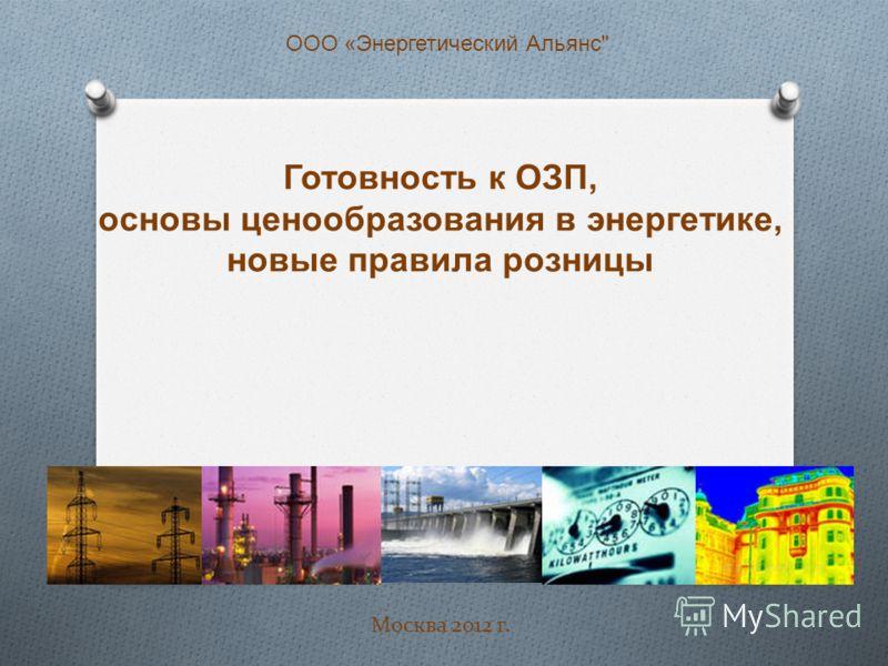 Готовность к ОЗП, основы ценообразования в энергетике, новые правила розницы Москва 2012 г. ООО «Энергетический Альянс