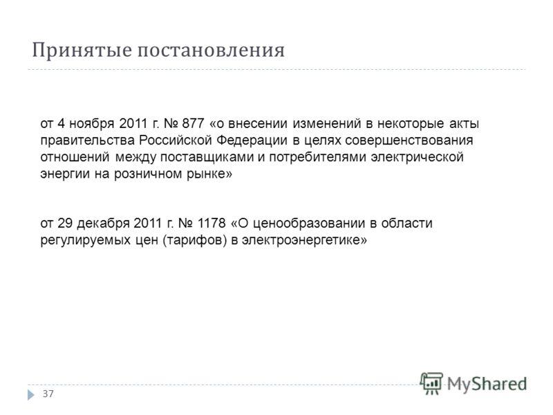 Принятые постановления 37 от 4 ноября 2011 г. 877 «о внесении изменений в некоторые акты правительства Российской Федерации в целях совершенствования отношений между поставщиками и потребителями электрической энергии на розничном рынке» от 29 декабря