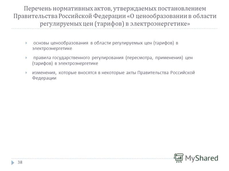 Перечень нормативных актов, утверждаемых постановлением Правительства Российской Федерации « О ценообразовании в области регулируемых цен ( тарифов ) в электроэнергетике » 38 основы ценообразования в области регулируемых цен ( тарифов ) в электроэнер