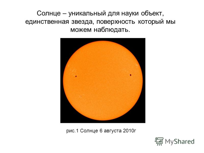 Солнце – уникальный для науки объект, единственная звезда, поверхность который мы можем наблюдать. рис.1 Солнце 6 августа 2010г