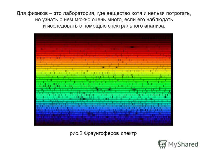 Для физиков – это лаборатория, где вещество хотя и нельзя потрогать, но узнать о нём можно очень много, если его наблюдать и исследовать с помощью спектрального анализа. рис.2 Фраунгоферов спектр