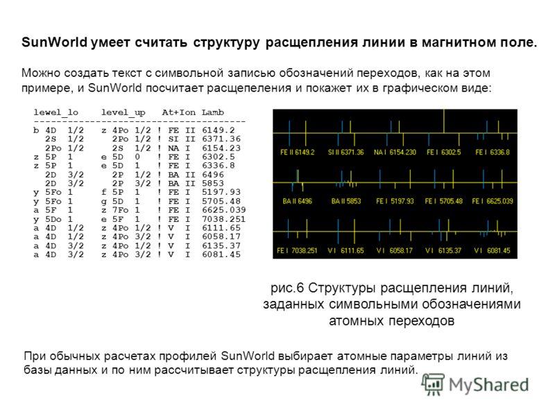 SunWorld умеет считать структуру расщепления линии в магнитном поле. Можно создать текст с символьной записью обозначений переходов, как на этом примере, и SunWorld посчитает расщепеления и покажет их в графическом виде: lewel_lo level_up At+Ion Lamb