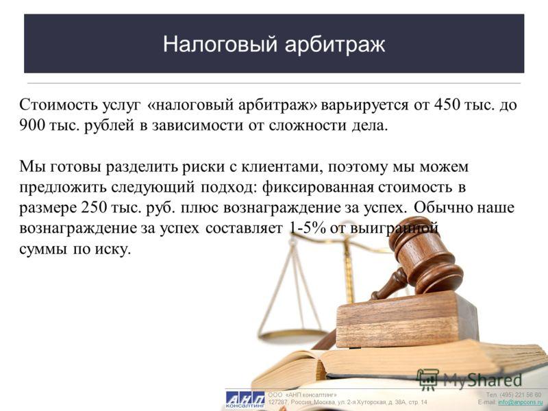 Налоговый арбитраж Стоимость услуг «налоговый арбитраж» варьируется от 450 тыс. до 900 тыс. рублей в зависимости от сложности дела. Мы готовы разделить риски с клиентами, поэтому мы можем предложить следующий подход: фиксированная стоимость в размере