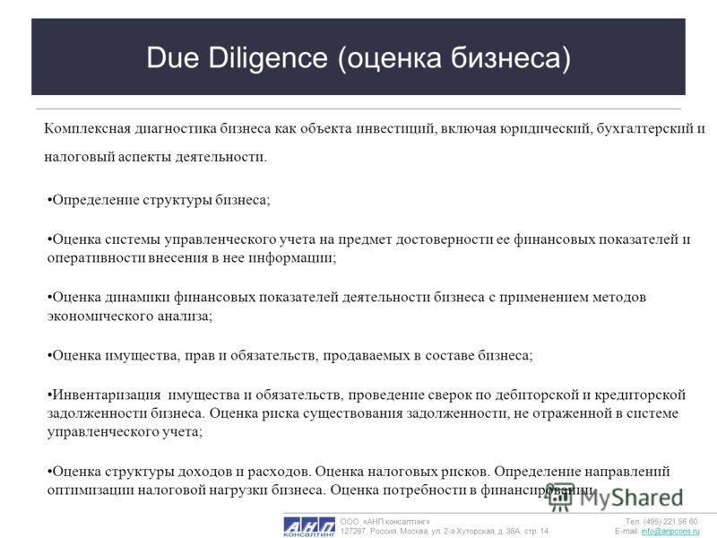 Due Diligence (оценка бизнеса) Комплексная диагностика бизнеса как объекта инвестиций, включая юридический, бухгалтерский и налоговый аспекты деятельности. Определение структуры бизнеса; Оценка системы управленческого учета на предмет достоверности е