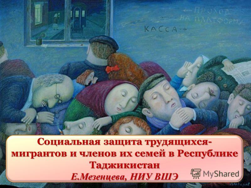 Социальная защита трудящихся- мигрантов и членов их семей в Республике Таджикистан Е.Мезенцева, НИУ ВШЭ