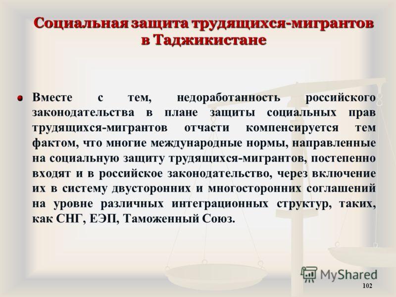 Социальная защита трудящихся-мигрантов в Таджикистане Вместе с тем, недоработанность российского законодательства в плане защиты социальных прав трудящихся-мигрантов отчасти компенсируется тем фактом, что многие международные нормы, направленные на с