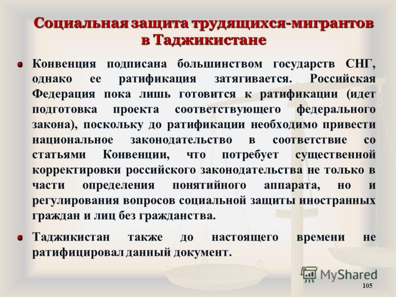 Социальная защита трудящихся-мигрантов в Таджикистане Конвенция подписана большинством государств СНГ, однако ее ратификация затягивается. Российская Федерация пока лишь готовится к ратификации (идет подготовка проекта соответствующего федерального з