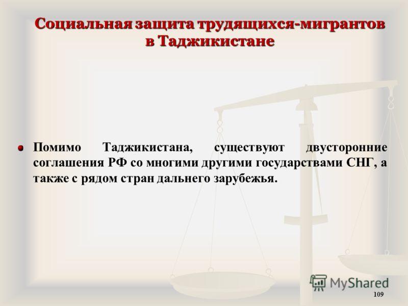 Социальная защита трудящихся-мигрантов в Таджикистане Помимо Таджикистана, существуют двусторонние соглашения РФ со многими другими государствами СНГ, а также с рядом стран дальнего зарубежья. 109