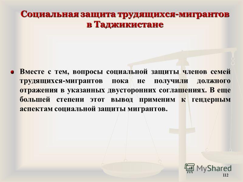 Социальная защита трудящихся-мигрантов в Таджикистане Вместе с тем, вопросы социальной защиты членов семей трудящихся-мигрантов пока не получили должного отражения в указанных двусторонних соглашениях. В еще большей степени этот вывод применим к генд