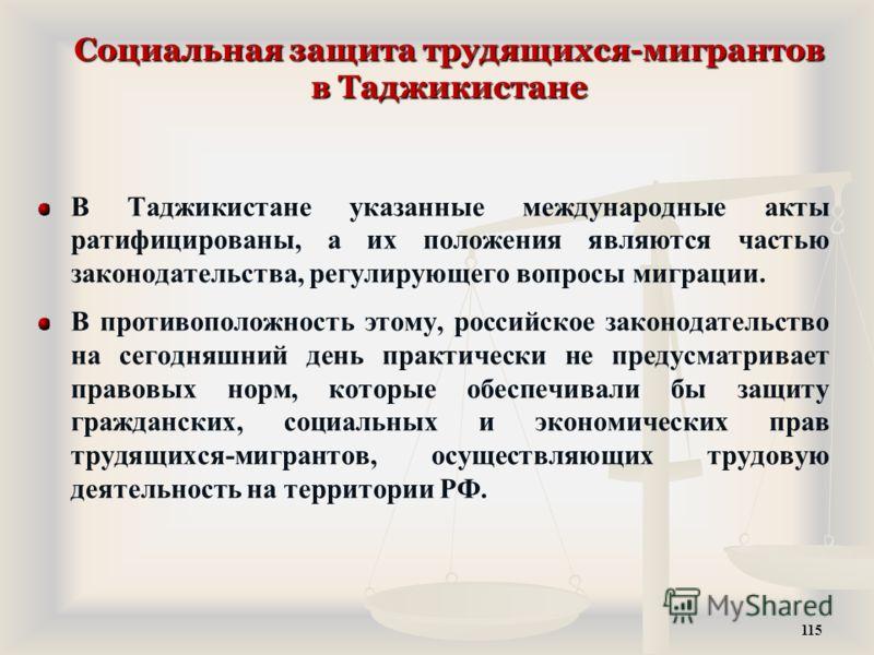 Социальная защита трудящихся-мигрантов в Таджикистане В Таджикистане указанные международные акты ратифицированы, а их положения являются частью законодательства, регулирующего вопросы миграции. В противоположность этому, российское законодательство