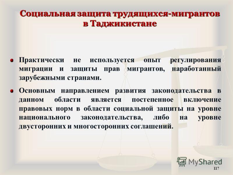 Социальная защита трудящихся-мигрантов в Таджикистане Практически не используется опыт регулирования миграции и защиты прав мигрантов, наработанный зарубежными странами. Основным направлением развития законодательства в данном области является постеп