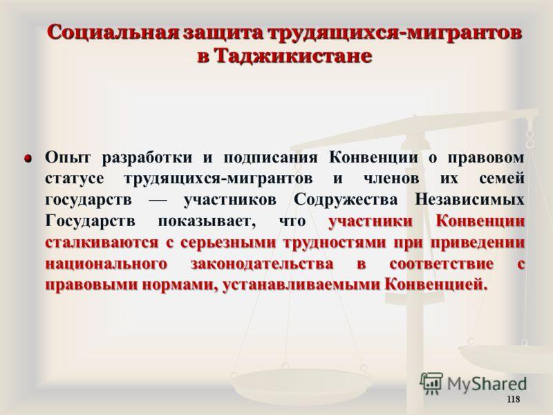 Социальная защита трудящихся-мигрантов в Таджикистане участники Конвенции сталкиваются с серьезными трудностями при приведении национального законодательства в соответствие с правовыми нормами, устанавливаемыми Конвенцией. Опыт разработки и подписани