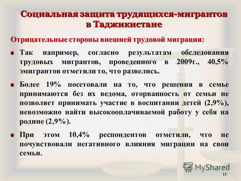 Социальная защита трудящихся-мигрантов в Таджикистане Отрицательные стороны внешней трудовой миграции: Так например, согласно результатам обследования трудовых мигрантов, проведенного в 2009г., 40,5% эмигрантов отметили то, что развелись. Более 19% п