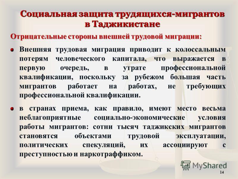 Социальная защита трудящихся-мигрантов в Таджикистане Отрицательные стороны внешней трудовой миграции: Внешняя трудовая миграция приводит к колоссальным потерям человеческого капитала, что выражается в первую очередь, в утрате профессиональной квалиф
