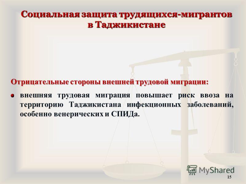 Социальная защита трудящихся-мигрантов в Таджикистане Отрицательные стороны внешней трудовой миграции: внешняя трудовая миграция повышает риск ввоза на территорию Таджикистана инфекционных заболеваний, особенно венерических и СПИДа. 15