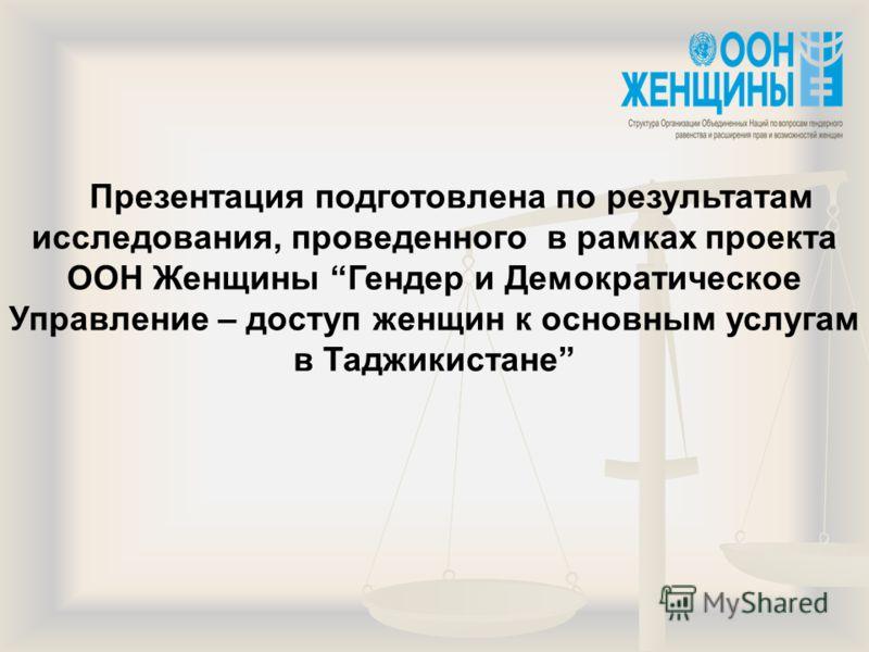 Презентация подготовлена по результатам исследования, проведенного в рамках проекта ООН Женщины Гендер и Демократическое Управление – доступ женщин к основным услугам в Таджикистане