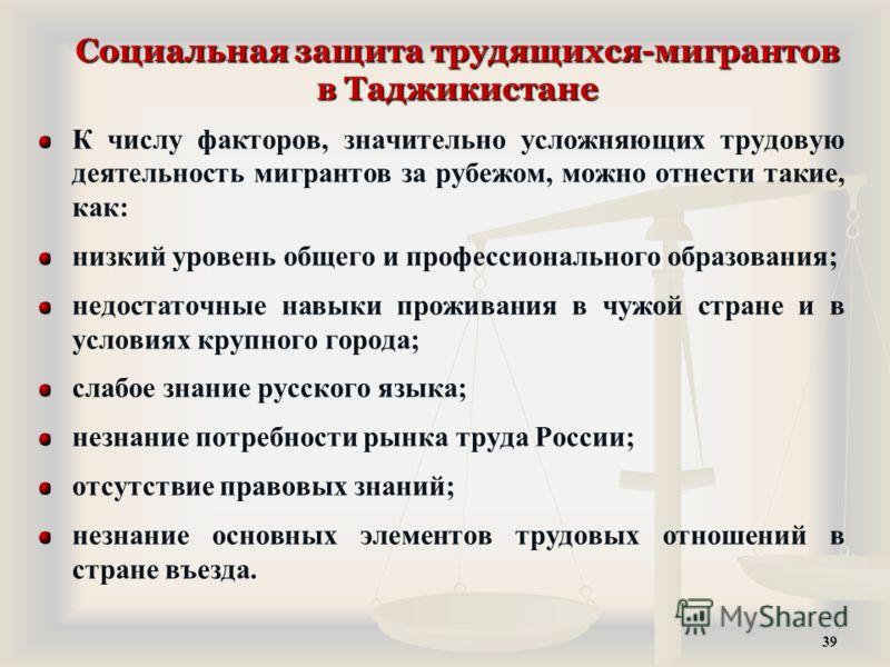 Социальная защита трудящихся-мигрантов в Таджикистане К числу факторов, значительно усложняющих трудовую деятельность мигрантов за рубежом, можно отнести такие, как: низкий уровень общего и профессионального образования; недостаточные навыки проживан