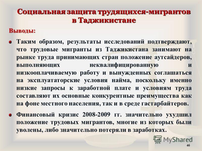 Социальная защита трудящихся-мигрантов в Таджикистане Выводы: Таким образом, результаты исследований подтверждают, что трудовые мигранты из Таджикистана занимают на рынке труда принимающих стран положение аутсайдеров, выполняющих неквалифицированную
