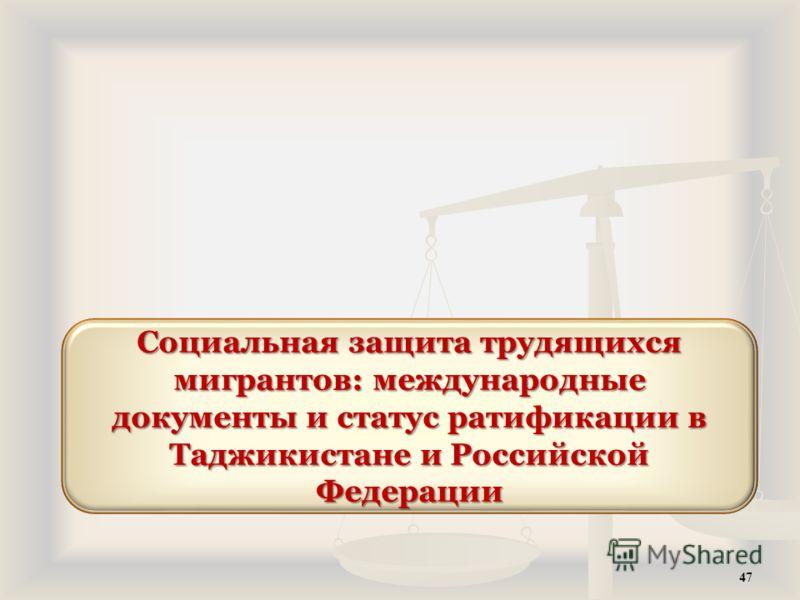 47 Социальная защита трудящихся мигрантов: международные документы и статус ратификации в Таджикистане и Российской Федерации