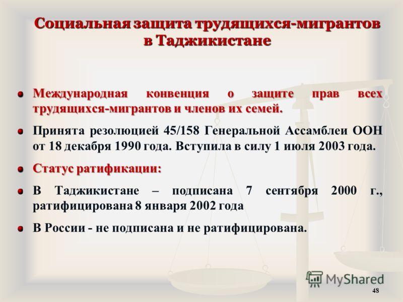 Социальная защита трудящихся-мигрантов в Таджикистане Международная конвенция о защите прав всех трудящихся-мигрантов и членов их семей. Принята резолюцией 45/158 Генеральной Ассамблеи ООН от 18 декабря 1990 года. Вступила в силу 1 июля 2003 года. Ст
