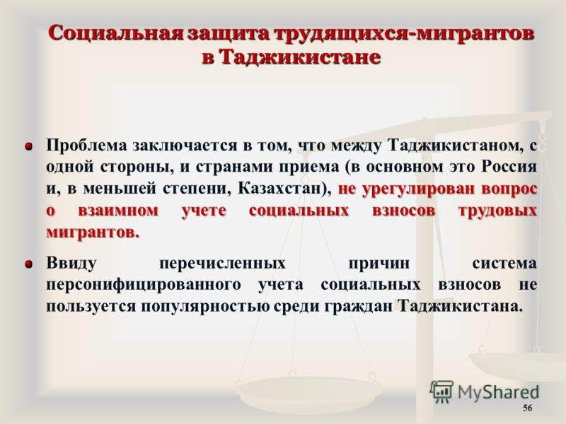 Социальная защита трудящихся-мигрантов в Таджикистане не урегулирован вопрос о взаимном учете социальных взносов трудовых мигрантов. Проблема заключается в том, что между Таджикистаном, с одной стороны, и странами приема (в основном это Россия и, в м