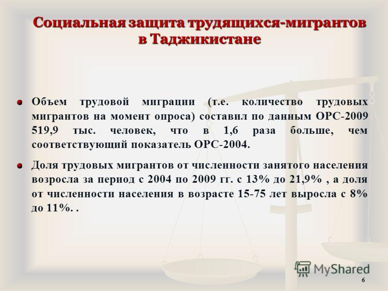 Социальная защита трудящихся-мигрантов в Таджикистане Объем трудовой миграции (т.е. количество трудовых мигрантов на момент опроса) составил по данным ОРС-2009 519,9 тыс. человек, что в 1,6 раза больше, чем соответствующий показатель ОРС-2004. Доля т