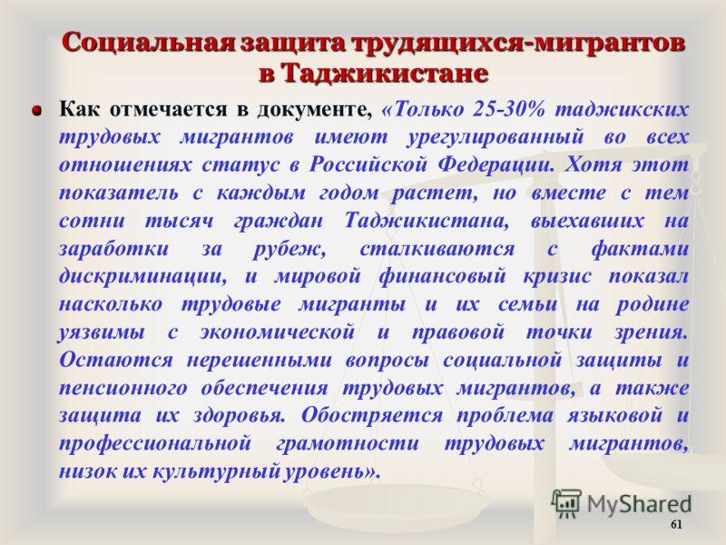 Социальная защита трудящихся-мигрантов в Таджикистане Как отмечается в документе, «Только 25-30% таджикских трудовых мигрантов имеют урегулированный во всех отношениях статус в Российской Федерации. Хотя этот показатель с каждым годом растет, но вмес