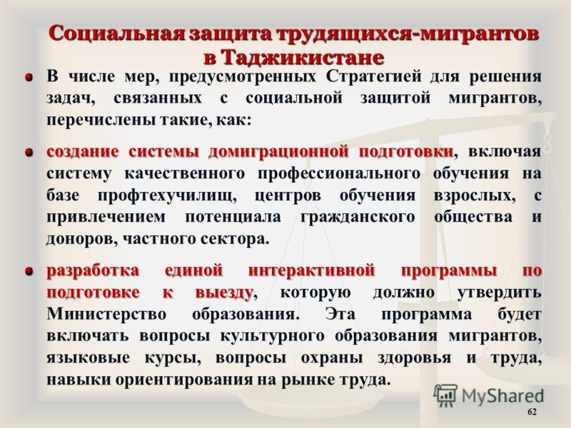 Социальная защита трудящихся-мигрантов в Таджикистане В числе мер, предусмотренных Стратегией для решения задач, связанных с социальной защитой мигрантов, перечислены такие, как: создание системы домиграционной подготовки создание системы домиграцион