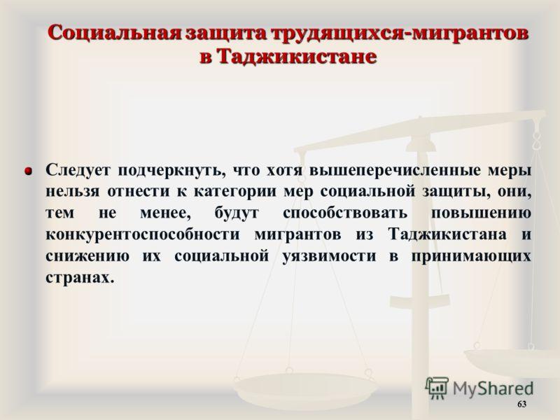 Социальная защита трудящихся-мигрантов в Таджикистане Следует подчеркнуть, что хотя вышеперечисленные меры нельзя отнести к категории мер социальной защиты, они, тем не менее, будут способствовать повышению конкурентоспособности мигрантов из Таджикис