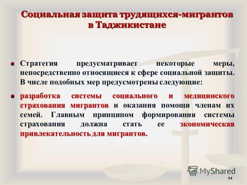Социальная защита трудящихся-мигрантов в Таджикистане Стратегия предусматривает некоторые меры, непосредственно относящиеся к сфере социальной защиты. В числе подобных мер предусмотрены следующие: разработка системы социального и медицинского страхов