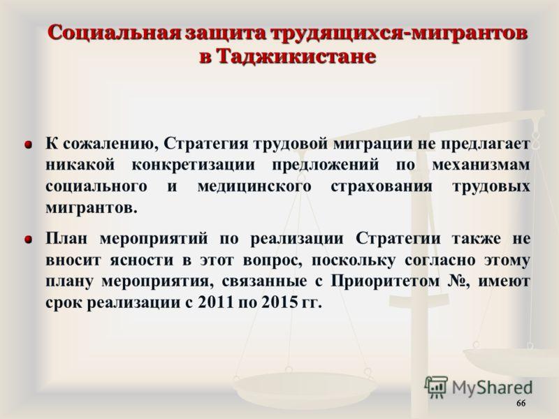 Социальная защита трудящихся-мигрантов в Таджикистане К сожалению, Стратегия трудовой миграции не предлагает никакой конкретизации предложений по механизмам социального и медицинского страхования трудовых мигрантов. План мероприятий по реализации Стр