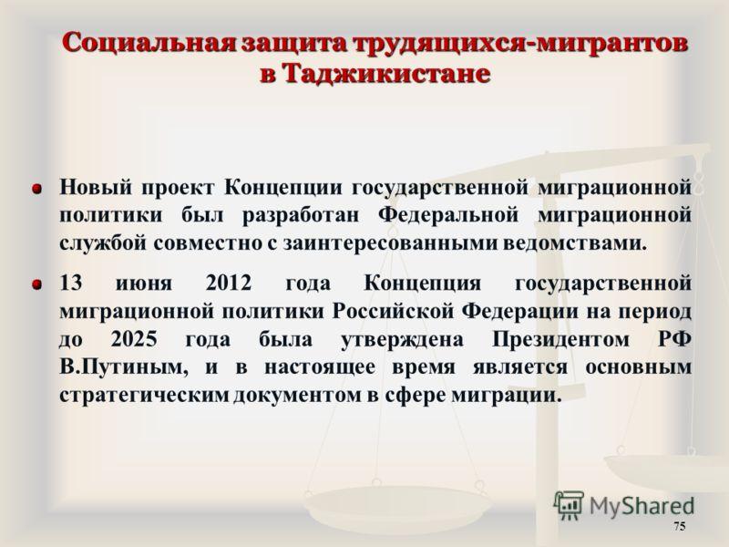 Социальная защита трудящихся-мигрантов в Таджикистане Новый проект Концепции государственной миграционной политики был разработан Федеральной миграционной службой совместно с заинтересованными ведомствами. 13 июня 2012 года Концепция государственной