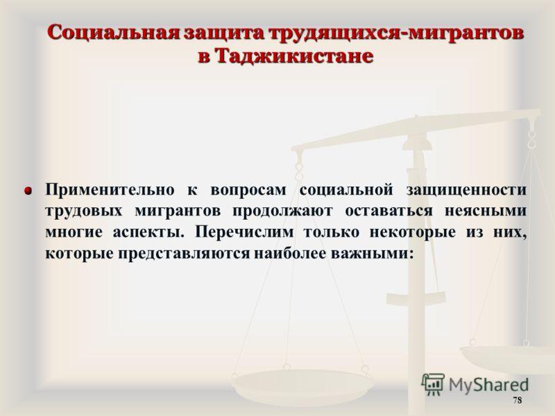 Социальная защита трудящихся-мигрантов в Таджикистане Применительно к вопросам социальной защищенности трудовых мигрантов продолжают оставаться неясными многие аспекты. Перечислим только некоторые из них, которые представляются наиболее важными: 78