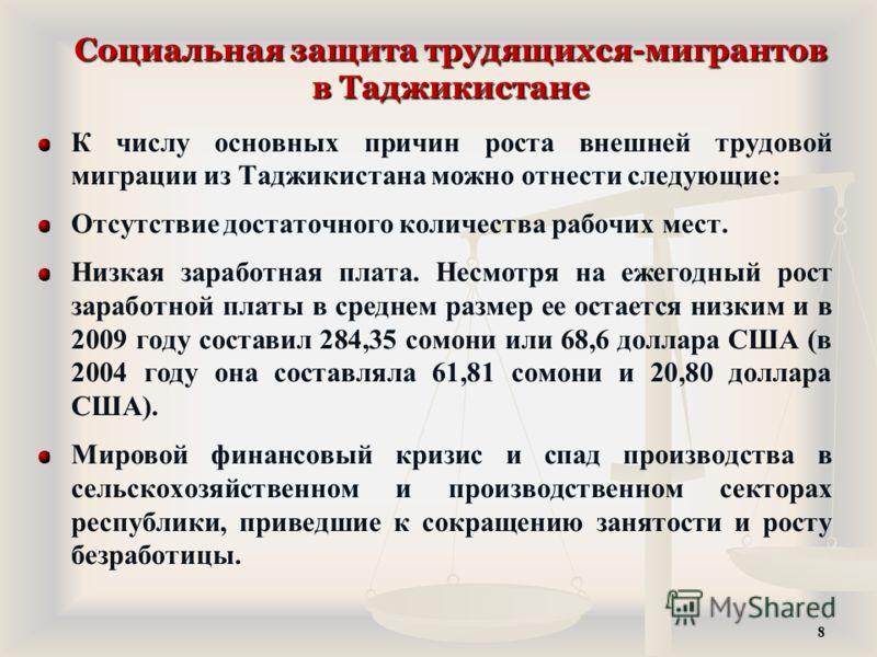 Социальная защита трудящихся-мигрантов в Таджикистане К числу основных причин роста внешней трудовой миграции из Таджикистана можно отнести следующие: Отсутствие достаточного количества рабочих мест. Низкая заработная плата. Несмотря на ежегодный рос