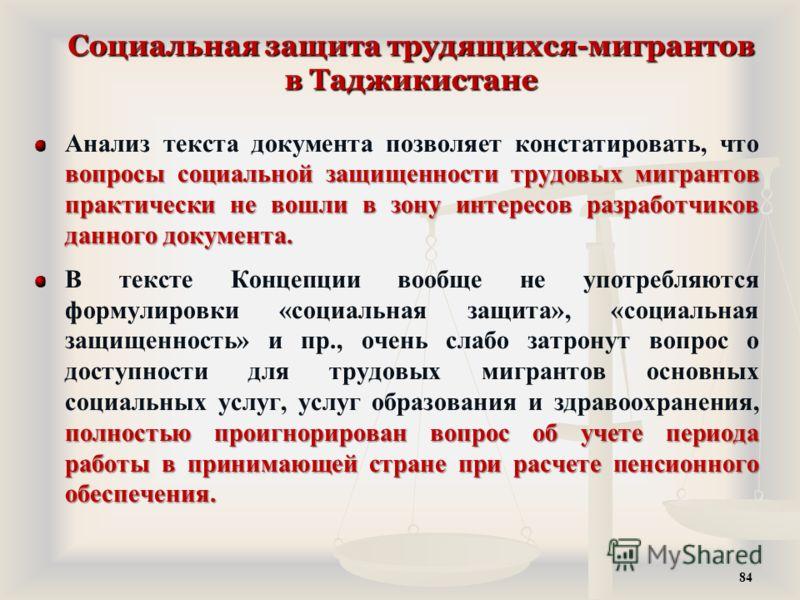 Социальная защита трудящихся-мигрантов в Таджикистане вопросы социальной защищенности трудовых мигрантов практически не вошли в зону интересов разработчиков данного документа. Анализ текста документа позволяет констатировать, что вопросы социальной з