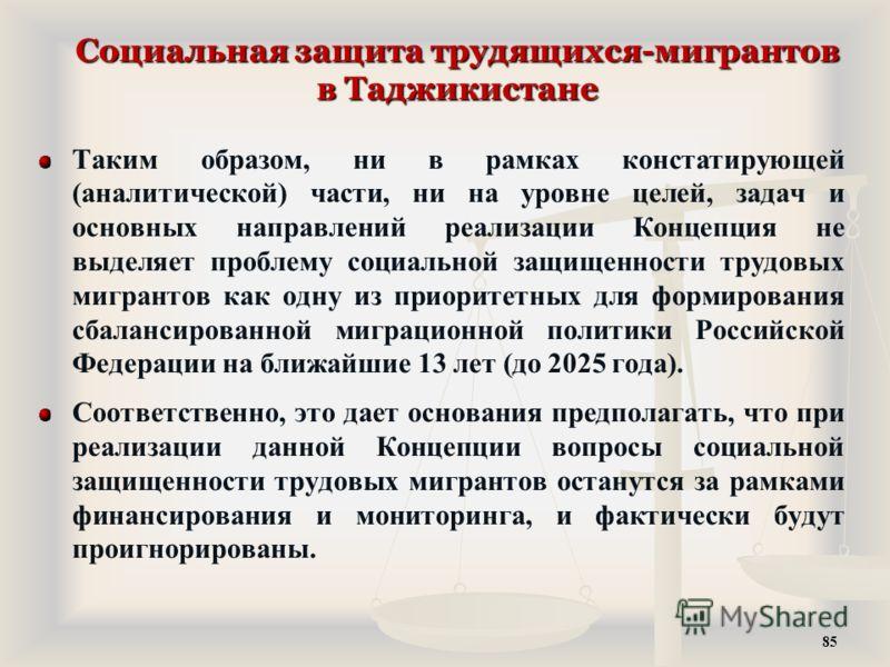 Социальная защита трудящихся-мигрантов в Таджикистане Таким образом, ни в рамках констатирующей (аналитической) части, ни на уровне целей, задач и основных направлений реализации Концепция не выделяет проблему социальной защищенности трудовых мигрант
