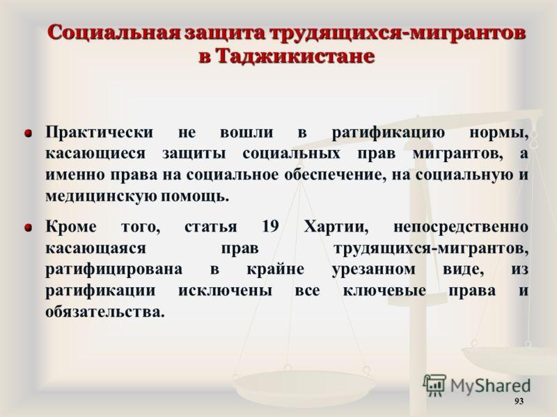 Социальная защита трудящихся-мигрантов в Таджикистане Практически не вошли в ратификацию нормы, касающиеся защиты социальных прав мигрантов, а именно права на социальное обеспечение, на социальную и медицинскую помощь. Кроме того, статья 19 Хартии, н