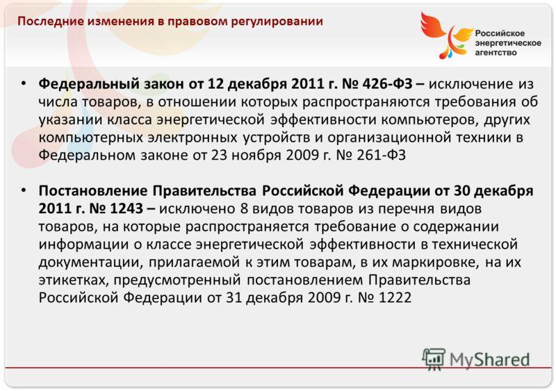 Российское энергетическое агентство 13.08.10 Последние изменения в правовом регулировании Федеральный закон от 12 декабря 2011 г. 426-ФЗ – исключение из числа товаров, в отношении которых распространяются требования об указании класса энергетической
