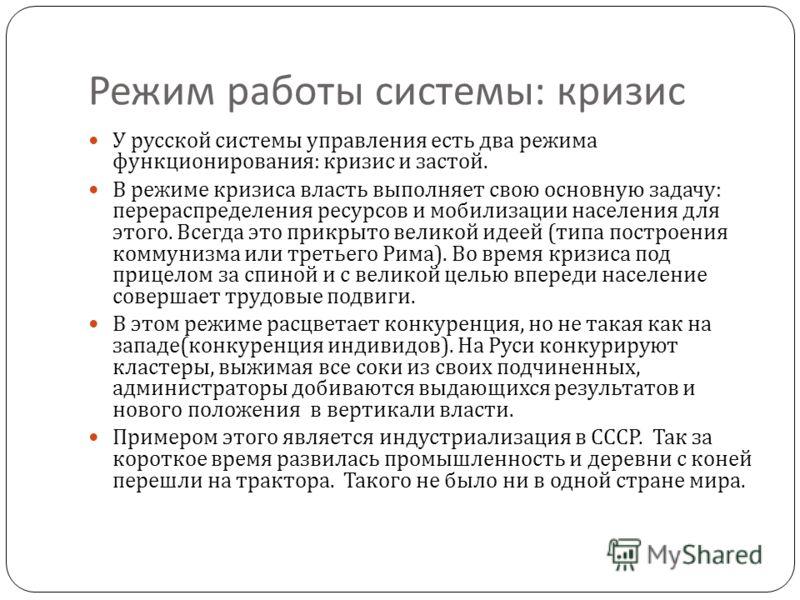Режим работы системы : кризис У русской системы управления есть два режима функционирования : кризис и застой. В режиме кризиса власть выполняет свою основную задачу : перераспределения ресурсов и мобилизации населения для этого. Всегда это прикрыто