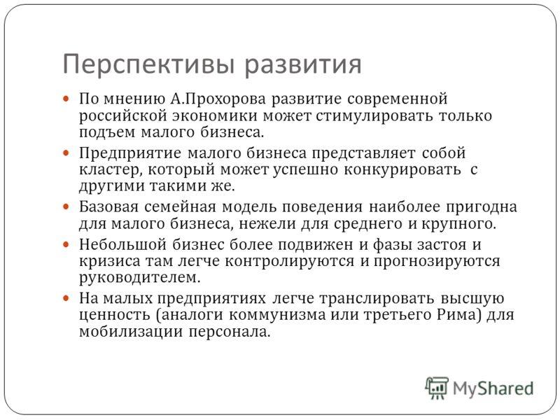Перспективы развития По мнению А. Прохорова развитие современной российской экономики может стимулировать только подъем малого бизнеса. Предприятие малого бизнеса представляет собой кластер, который может успешно конкурировать с другими такими же. Ба