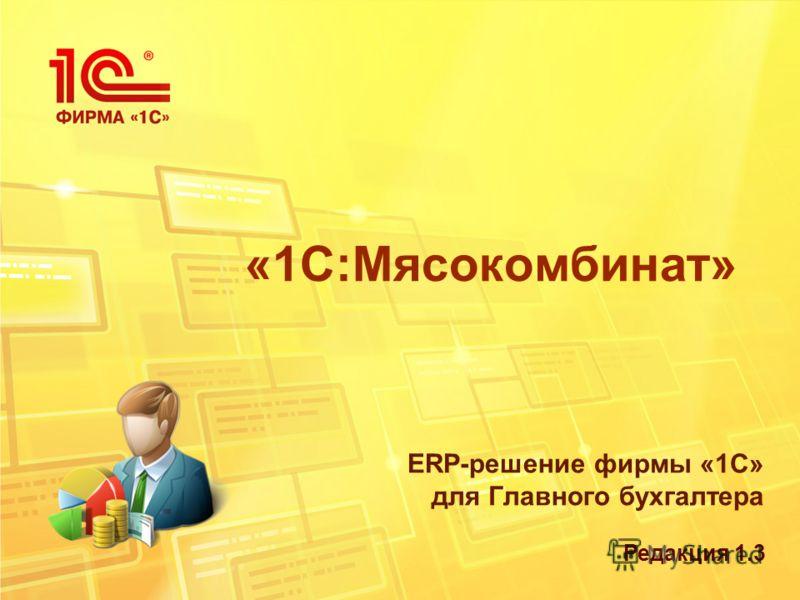 «1С:Мясокомбинат» ERP-решение фирмы «1С» для Главного бухгалтера Редакция 1.3