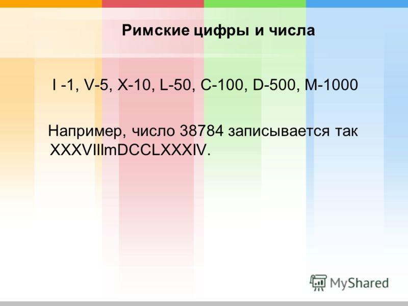 Римские цифры и числа I -1, V-5, X-10, L-50, C-100, D-500, M-1000 Например, число 38784 записывается так XXXVIIImDCCLXXXIV.