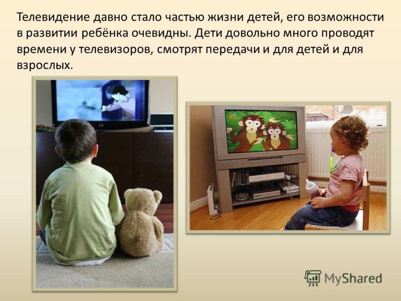 Телевидение давно стало частью жизни детей, его возможности в развитии ребёнка очевидны. Дети довольно много проводят времени у телевизоров, смотрят передачи и для детей и для взрослых.