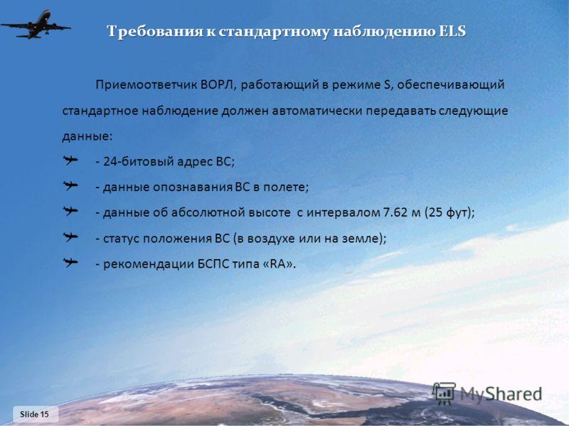 Slide 15 Приемоответчик ВОРЛ, работающий в режиме S, обеспечивающий стандартное наблюдение должен автоматически передавать следующие данные: - 24-битовый адрес ВС; - данные опознавания ВС в полете; - данные об абсолютной высоте с интервалом 7.62 м (2
