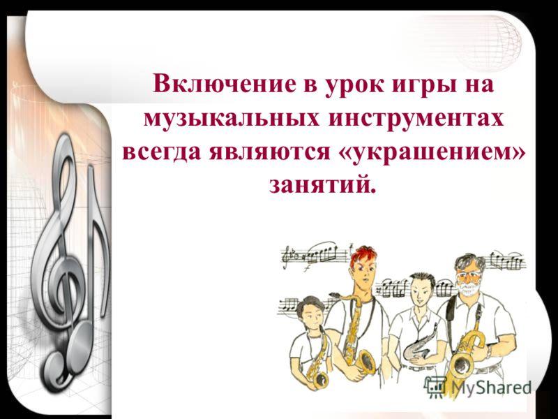 Включение в урок игры на музыкальных инструментах всегда являются «украшением» занятий.