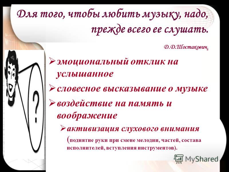 Для того, чтобы любить музыку, надо, прежде всего ее слушать. Д.Д.Шостакович. эмоциональный отклик на услышанное словесное высказывание о музыке воздействие на память и воображение активизация слухового внимания ( поднятие руки при смене мелодии, час