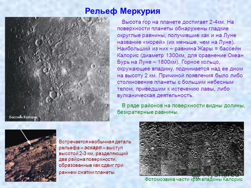 Рельеф Меркурия Высота гор на планете достигает 2-4км. На поверхности планеты обнаружены гладкие округлые равнины, получившие как и на Луне название «морей» (их меньше, чем на Луне). Наибольший из них – равнина Жары = бассейн Калорис (диаметр 1300км,